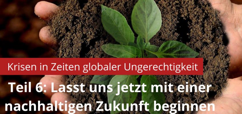 Teil 6: Lasst uns jetzt mit einer nachhaltigen Zukunft beginnen